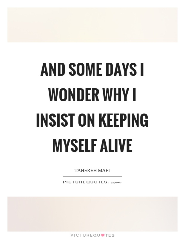 And some days I wonder why I insist on keeping myself alive Picture Quote #1