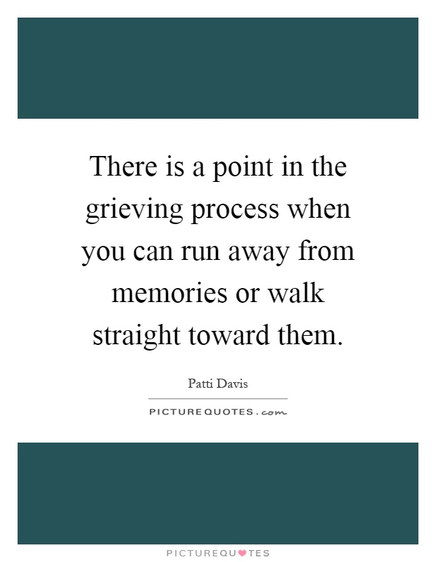 There is a point in the grieving process when you can run away from memories or walk straight toward them Picture Quote #1