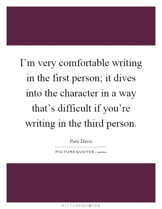 I'm very comfortable writing in the first person; it dives into the character in a way that's difficult if you're writing in the third person Picture Quote #1