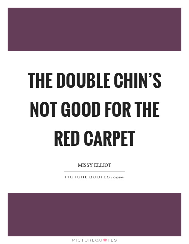 Carpet Quote Impressive The Double Chin's Not Good For The Red Carpet  Picture Quotes