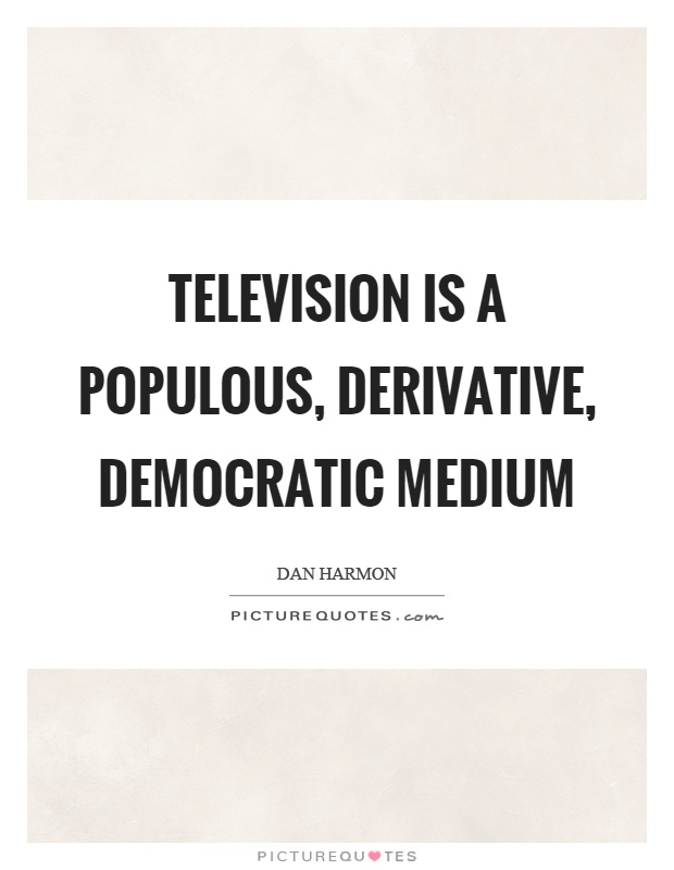 Television is a populous, derivative, democratic medium Picture Quote #1