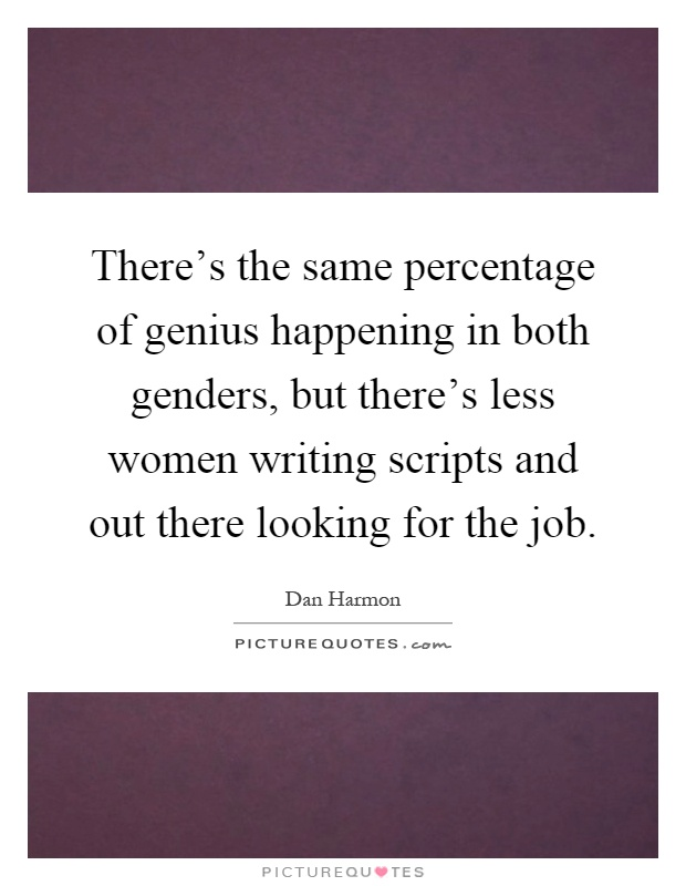 There's the same percentage of genius happening in both genders, but there's less women writing scripts and out there looking for the job Picture Quote #1