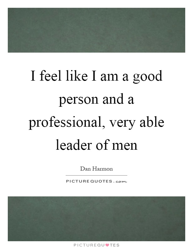I feel like I am a good person and a professional, very able leader of men Picture Quote #1