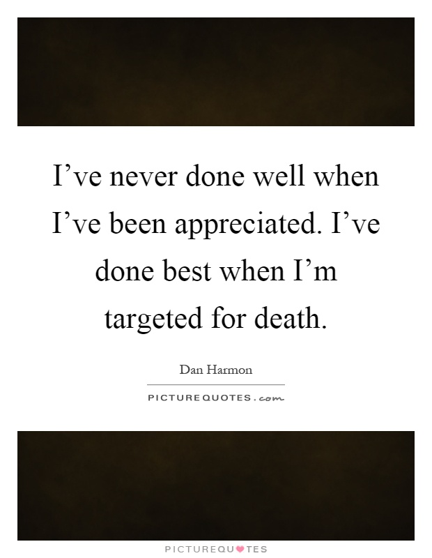 I've never done well when I've been appreciated. I've done best when I'm targeted for death Picture Quote #1