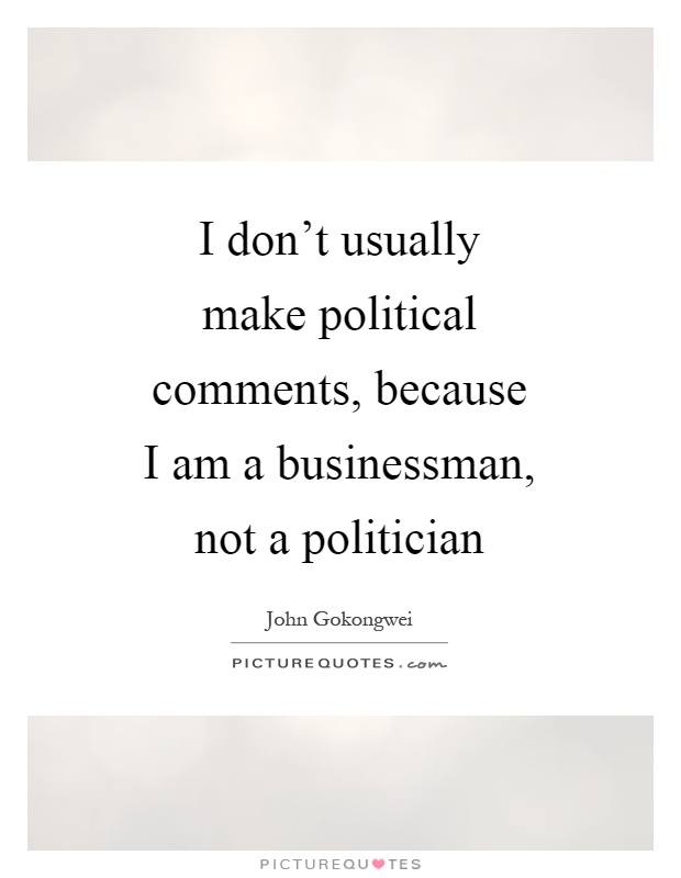 I don't usually make political comments, because I am a businessman, not a politician Picture Quote #1