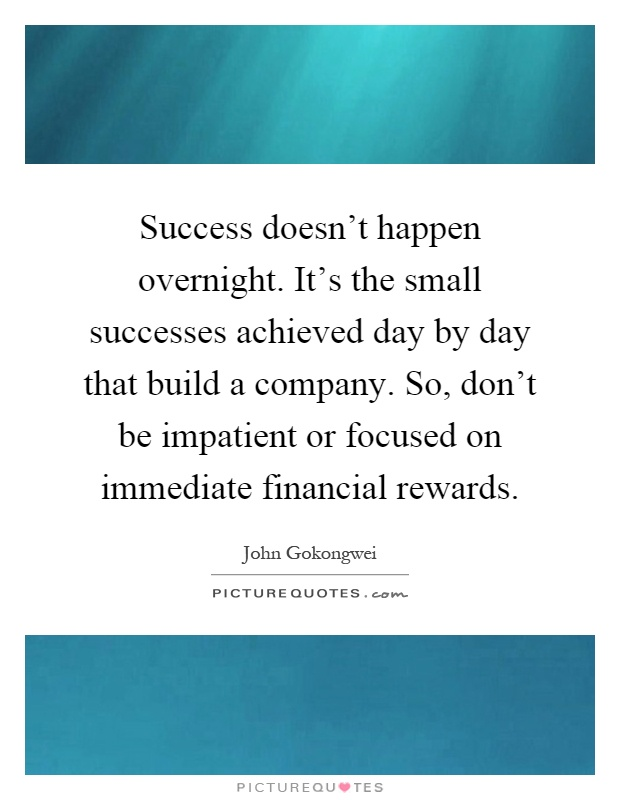 Success doesn't happen overnight. It's the small successes achieved day by day that build a company. So, don't be impatient or focused on immediate financial rewards Picture Quote #1