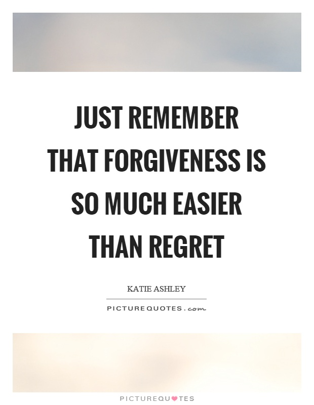 Just remember that forgiveness is so much easier than regret Picture Quote #1