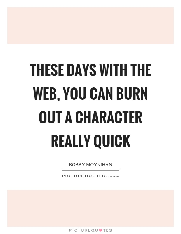 These days with the web, you can burn out a character really quick Picture Quote #1
