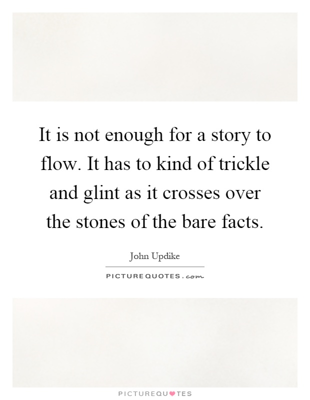 It is not enough for a story to flow. It has to kind of trickle and glint as it crosses over the stones of the bare facts Picture Quote #1