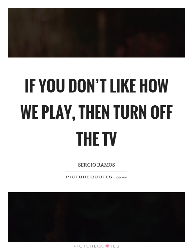 If you don't like how we play, then turn off the tv Picture Quote #1