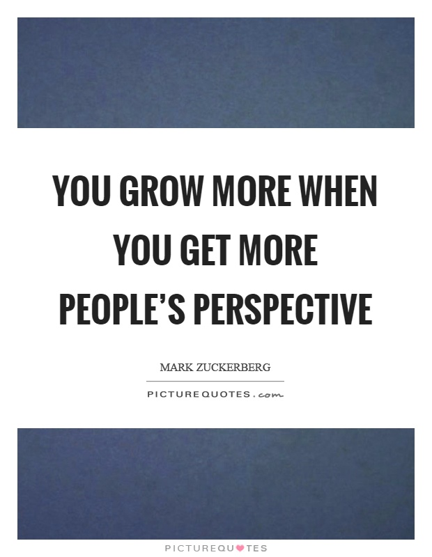 You grow more when you get more people's perspective Picture Quote #1