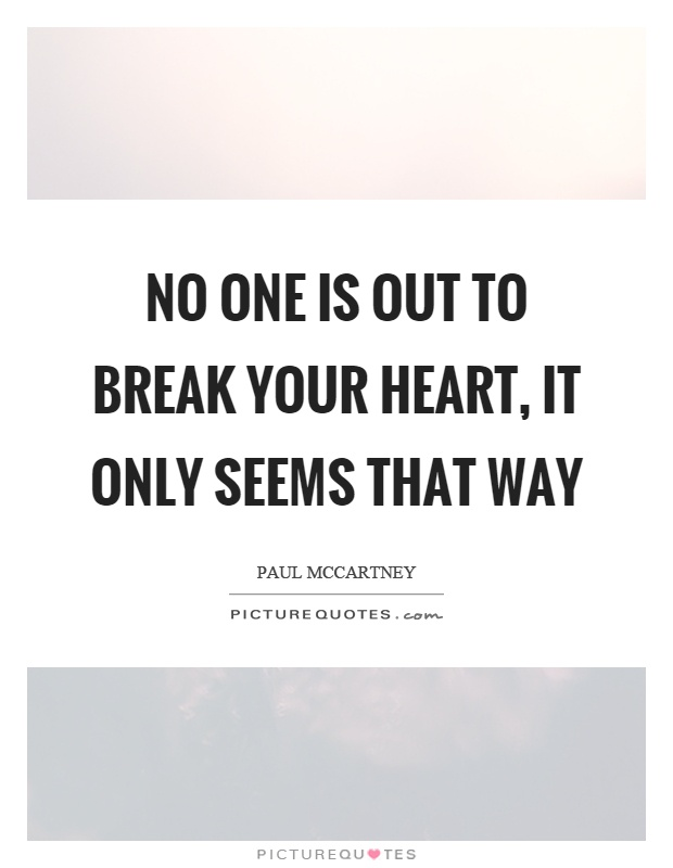 No one is out to break your heart, it only seems that way Picture Quote #1