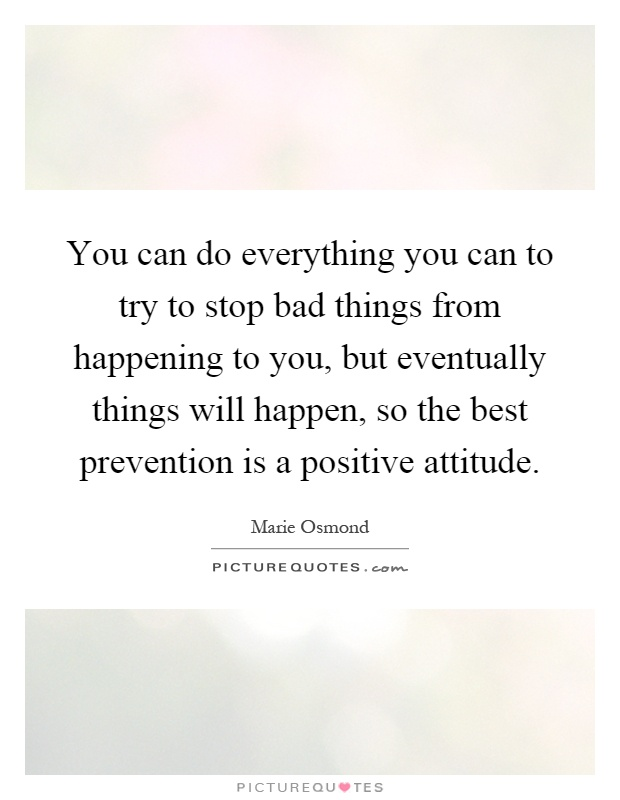 You can do everything you can to try to stop bad things from happening to you, but eventually things will happen, so the best prevention is a positive attitude Picture Quote #1