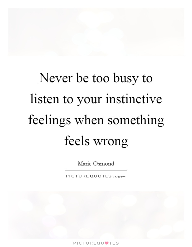 Never be too busy to listen to your instinctive feelings when something feels wrong Picture Quote #1