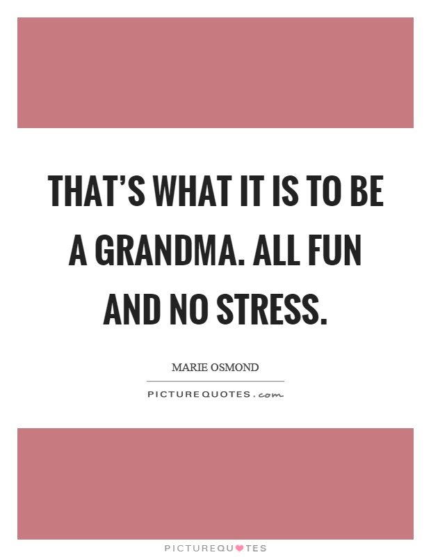 That's what it is to be a grandma. All fun and no stress Picture Quote #1