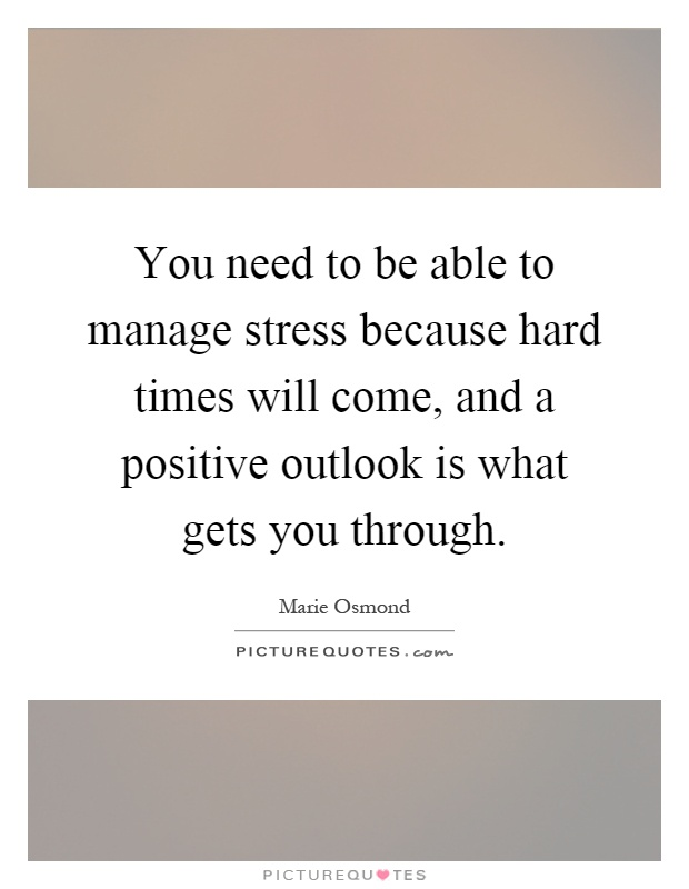 You need to be able to manage stress because hard times will come, and a positive outlook is what gets you through Picture Quote #1