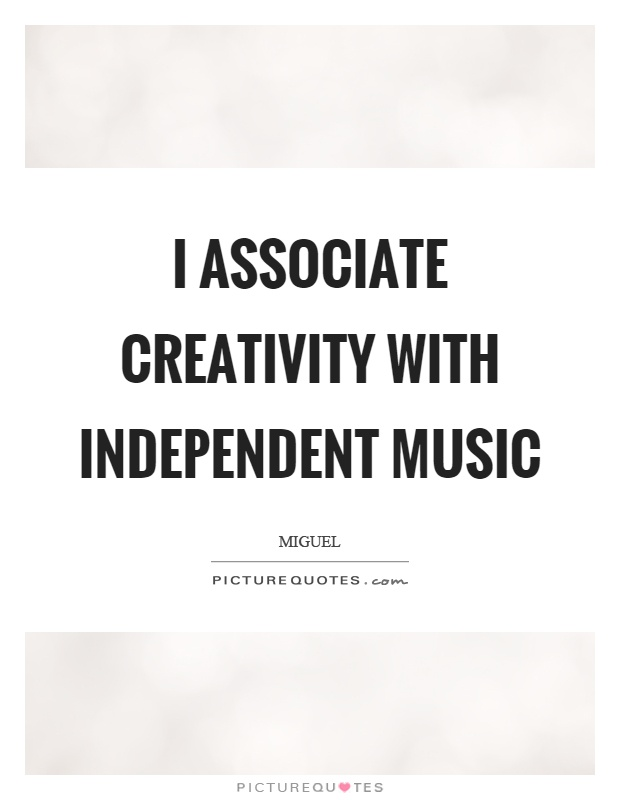 I associate creativity with independent music Picture Quote #1