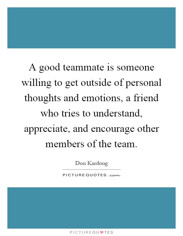 A good teammate is someone willing to get outside of personal thoughts and emotions, a friend who tries to understand, appreciate, and encourage other members of the team Picture Quote #1