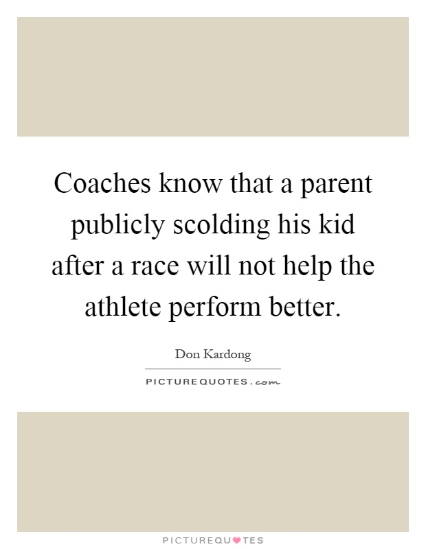Coaches know that a parent publicly scolding his kid after a race will not help the athlete perform better Picture Quote #1