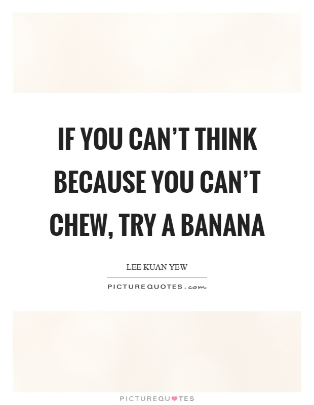 If you can't think because you can't chew, try a banana Picture Quote #1