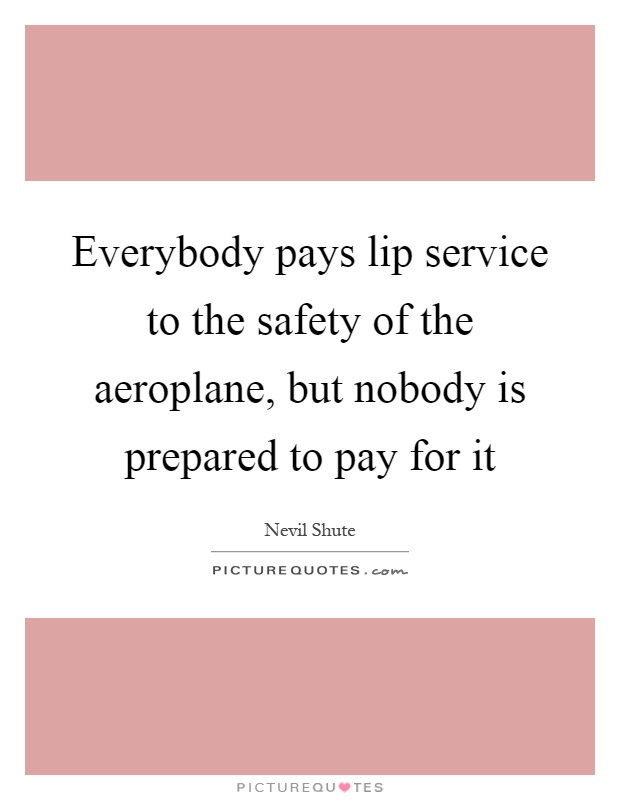 Everybody pays lip service to the safety of the aeroplane, but nobody is prepared to pay for it Picture Quote #1