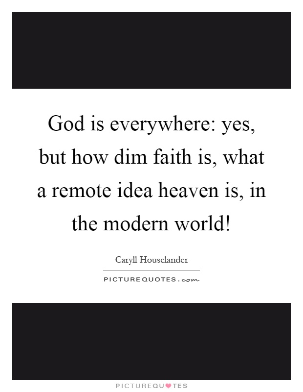 God is everywhere: yes, but how dim faith is, what a remote idea heaven is, in the modern world! Picture Quote #1