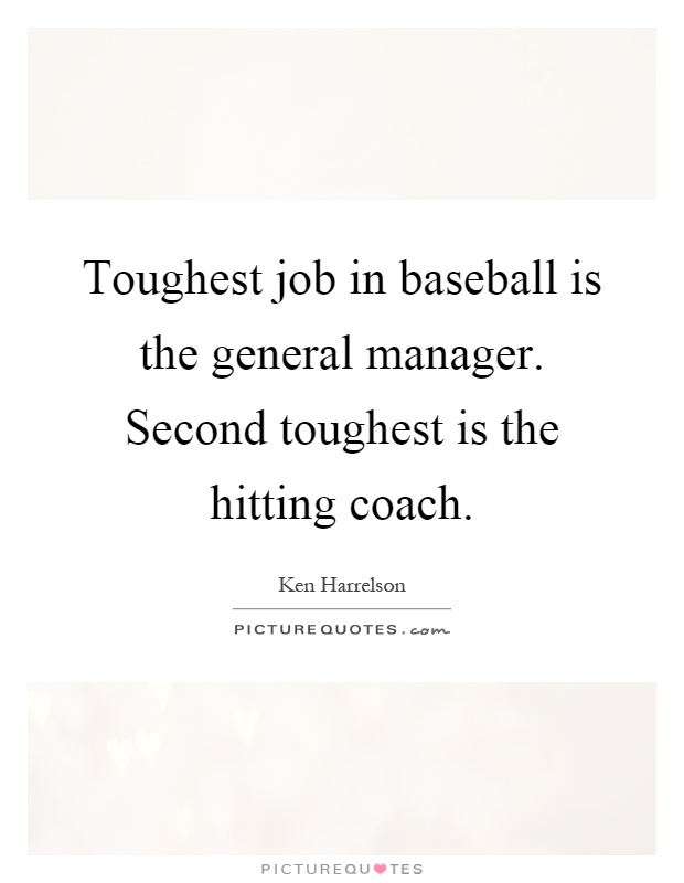 Toughest job in baseball is the general manager. Second toughest is the hitting coach Picture Quote #1