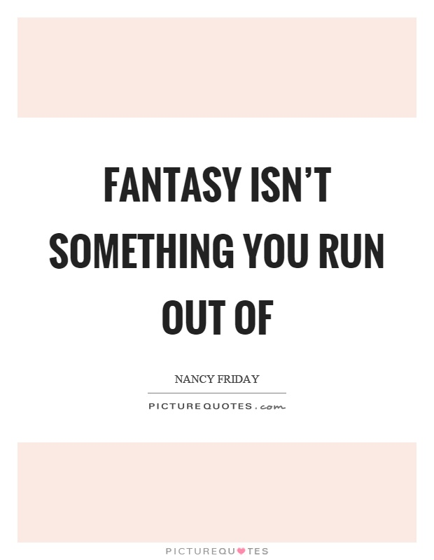 Fantasy isn't something you run out of Picture Quote #1