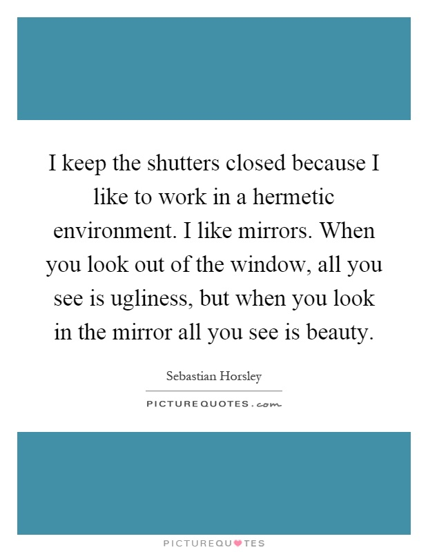I keep the shutters closed because I like to work in a hermetic environment. I like mirrors. When you look out of the window, all you see is ugliness, but when you look in the mirror all you see is beauty Picture Quote #1