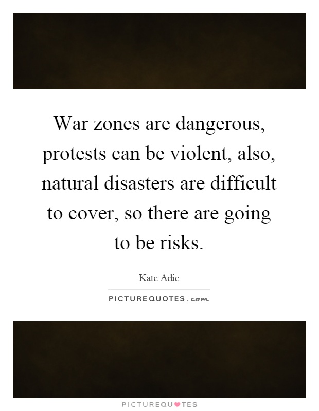 War zones are dangerous, protests can be violent, also, natural disasters are difficult to cover, so there are going to be risks Picture Quote #1
