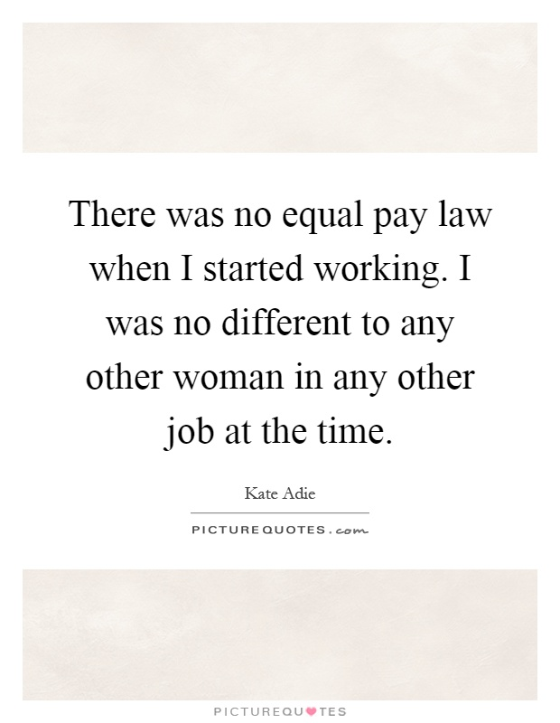 There was no equal pay law when I started working. I was no different to any other woman in any other job at the time Picture Quote #1