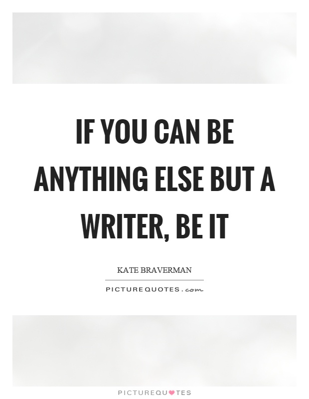 If you can be anything else but a writer, be it Picture Quote #1