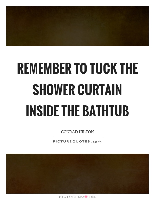 Remember to tuck the shower curtain inside the bathtub Picture Quote #1