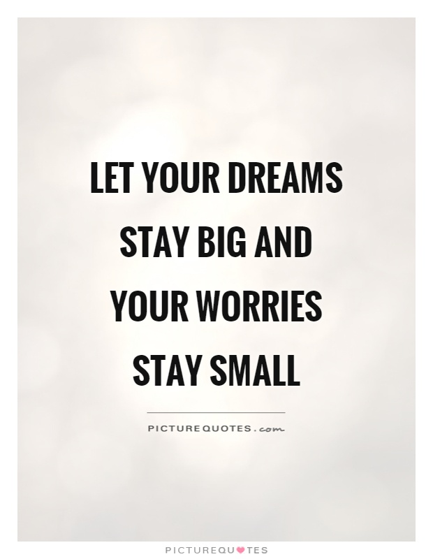 Let your dreams stay big and your worries stay small Picture Quote #1