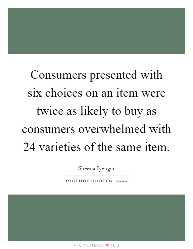 Consumers presented with six choices on an item were twice as likely to buy as consumers overwhelmed with 24 varieties of the same item Picture Quote #1