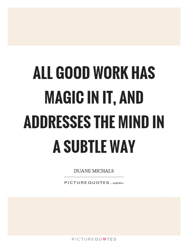 All good work has magic in it, and addresses the mind in a subtle way Picture Quote #1
