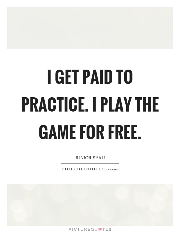I get paid to practice. I play the game for free Picture Quote #1