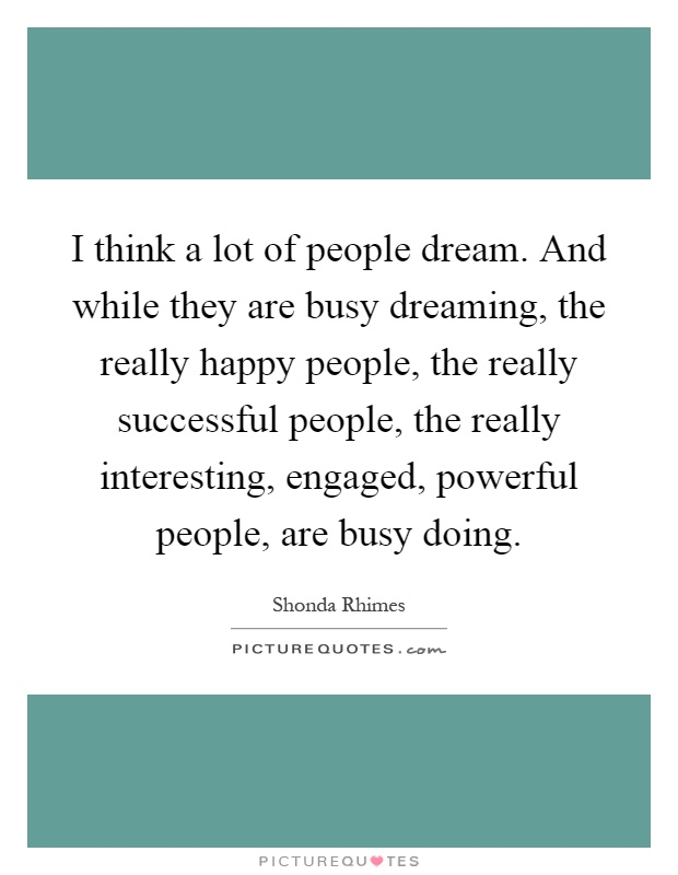 I think a lot of people dream. And while they are busy dreaming, the really happy people, the really successful people, the really interesting, engaged, powerful people, are busy doing Picture Quote #1