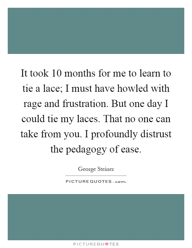It took 10 months for me to learn to tie a lace; I must have howled with rage and frustration. But one day I could tie my laces. That no one can take from you. I profoundly distrust the pedagogy of ease Picture Quote #1
