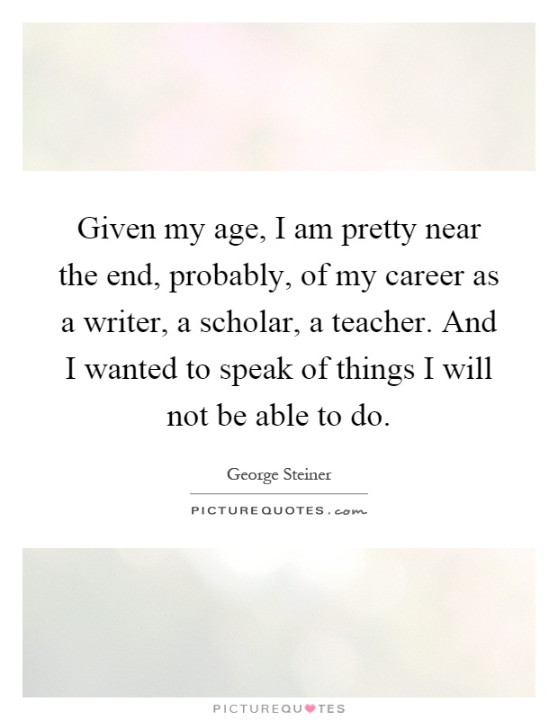 Given my age, I am pretty near the end, probably, of my career as a writer, a scholar, a teacher. And I wanted to speak of things I will not be able to do Picture Quote #1