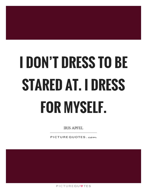 I don't dress to be stared at. I dress for myself Picture Quote #1
