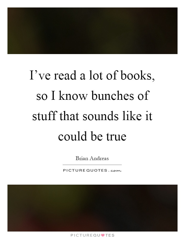 I've read a lot of books, so I know bunches of stuff that sounds like it could be true Picture Quote #1