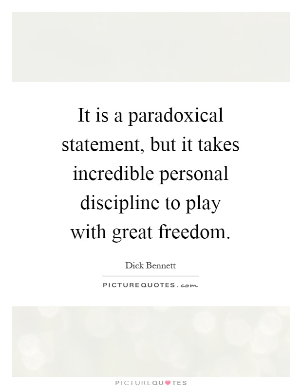 It is a paradoxical statement, but it takes incredible personal discipline to play with great freedom Picture Quote #1