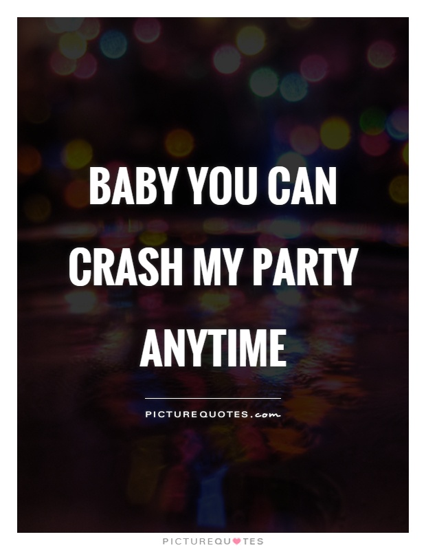 Baby you can crash my party anytime Picture Quote #1