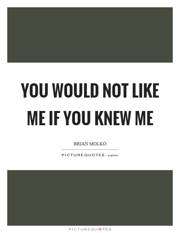 You would not like me if you knew me Picture Quote #1
