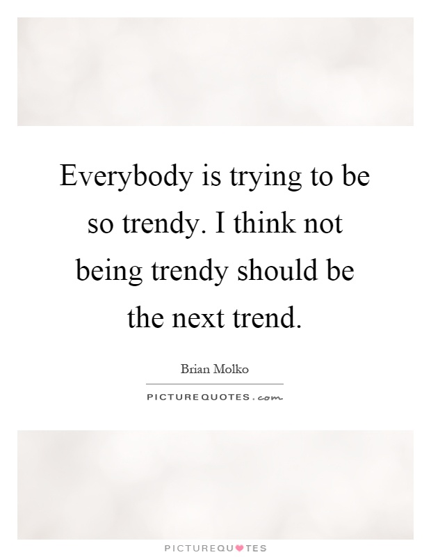 Everybody is trying to be so trendy. I think not being trendy should be the next trend Picture Quote #1