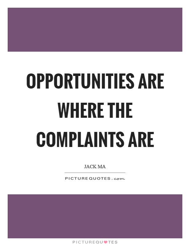 Opportunities are where the complaints are Picture Quote #1