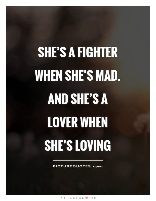 She's a fighter when she's mad. And she's a lover when she's loving Picture Quote #1