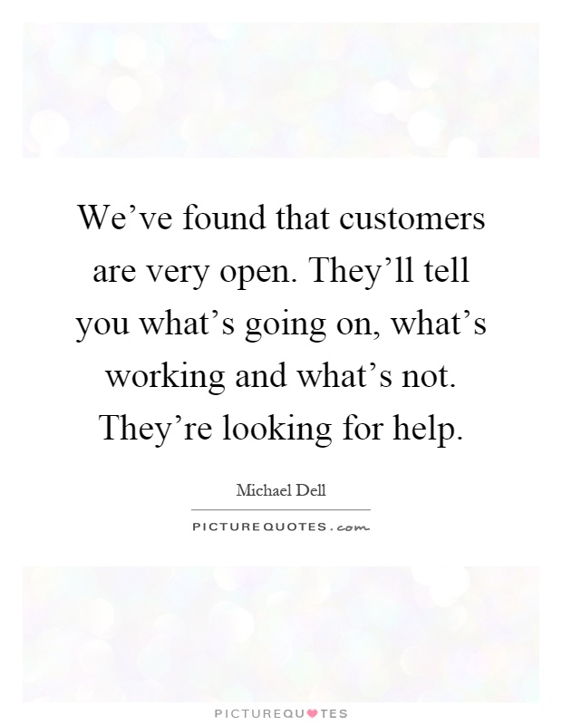 We've found that customers are very open. They'll tell you what's going on, what's working and what's not. They're looking for help Picture Quote #1