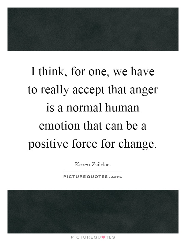 I think, for one, we have to really accept that anger is a normal human emotion that can be a positive force for change Picture Quote #1